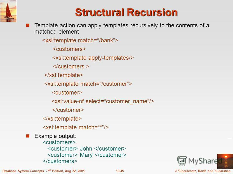 ©Silberschatz, Korth and Sudarshan10.45Database System Concepts - 5 th Edition, Aug 22, 2005. Structural Recursion Template action can apply templates recursively to the contents of a matched element Example output: John Mary