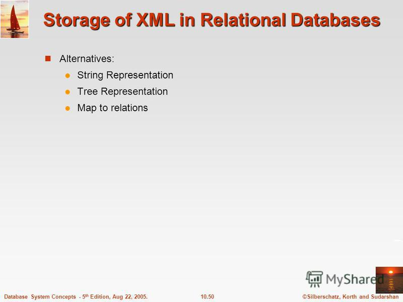 ©Silberschatz, Korth and Sudarshan10.50Database System Concepts - 5 th Edition, Aug 22, 2005. Storage of XML in Relational Databases Alternatives: String Representation Tree Representation Map to relations
