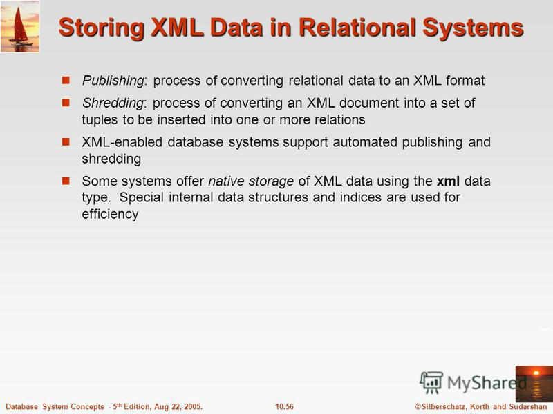 ©Silberschatz, Korth and Sudarshan10.56Database System Concepts - 5 th Edition, Aug 22, 2005. Storing XML Data in Relational Systems Publishing: process of converting relational data to an XML format Shredding: process of converting an XML document i