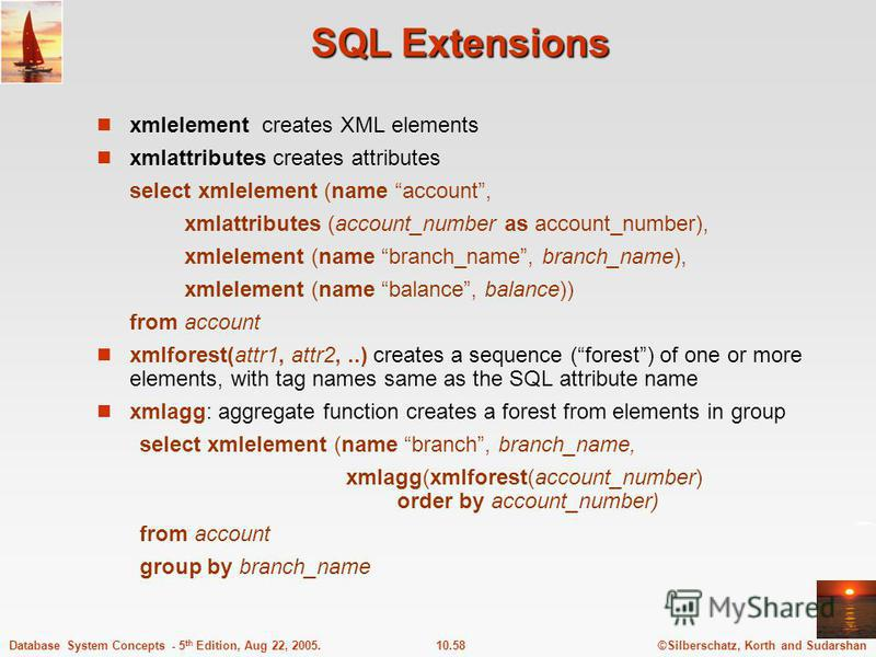 ©Silberschatz, Korth and Sudarshan10.58Database System Concepts - 5 th Edition, Aug 22, 2005. SQL Extensions xmlelement creates XML elements xmlattributes creates attributes select xmlelement (name account, xmlattributes (account_number as account_nu