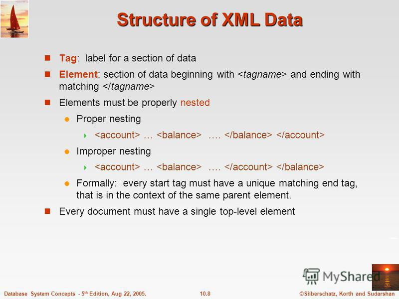 ©Silberschatz, Korth and Sudarshan10.8Database System Concepts - 5 th Edition, Aug 22, 2005. Structure of XML Data Tag: label for a section of data Element: section of data beginning with and ending with matching Elements must be properly nested Prop