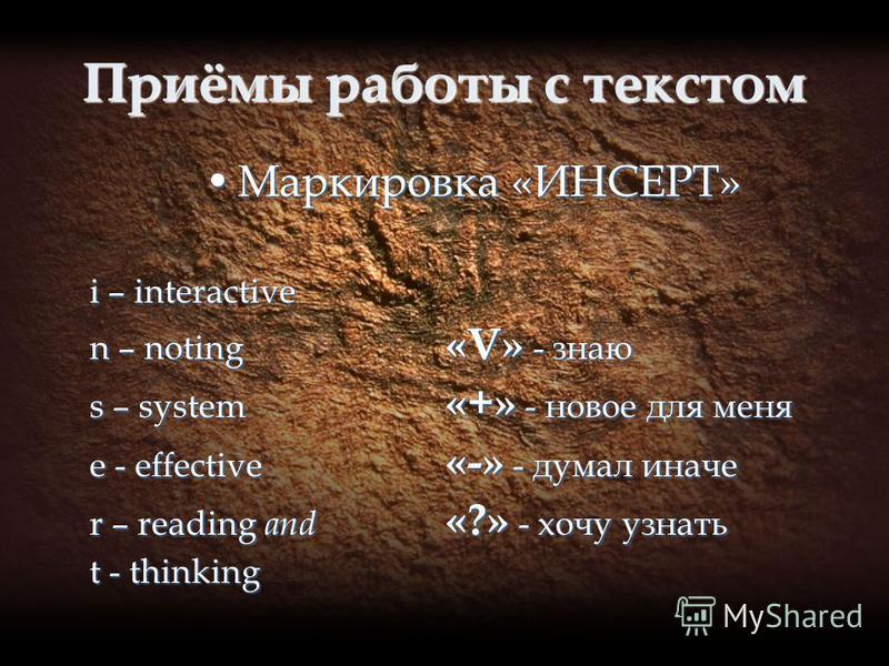 Приёмы работы с текстом Маркировка «ИНСЕРТ»Маркировка «ИНСЕРТ» i – interactive n – noting «V» - знаю s – system «+» - новое для меня e - effective «-» - думал иначе r – reading and «?» - хочу узнать t - thinking