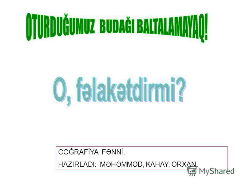 COĞRAFİYA FƏNNİ. HAZIRLADI: MƏHƏMMƏD, KAHAY, ORXAN.