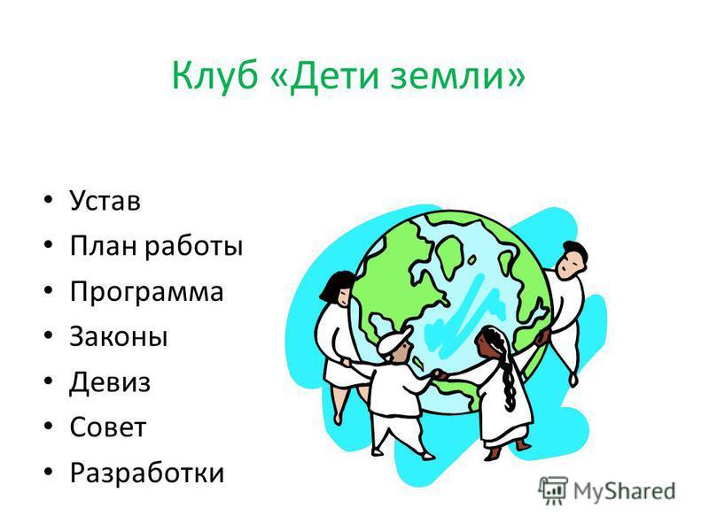 Клуб «Дети земли» Устав План работы Программа Законы Девиз Совет Разработки