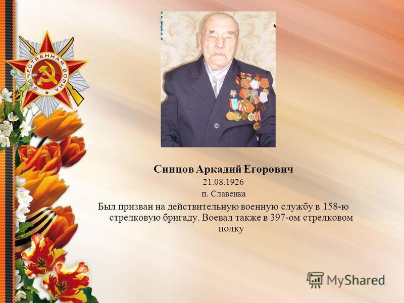 Синцов Аркадий Егорович 21.08.1926 п. Славенка Был призван на действительную военную службу в 158-ю стрелковую бригаду. Воевал также в 397-ом стрелковом полку