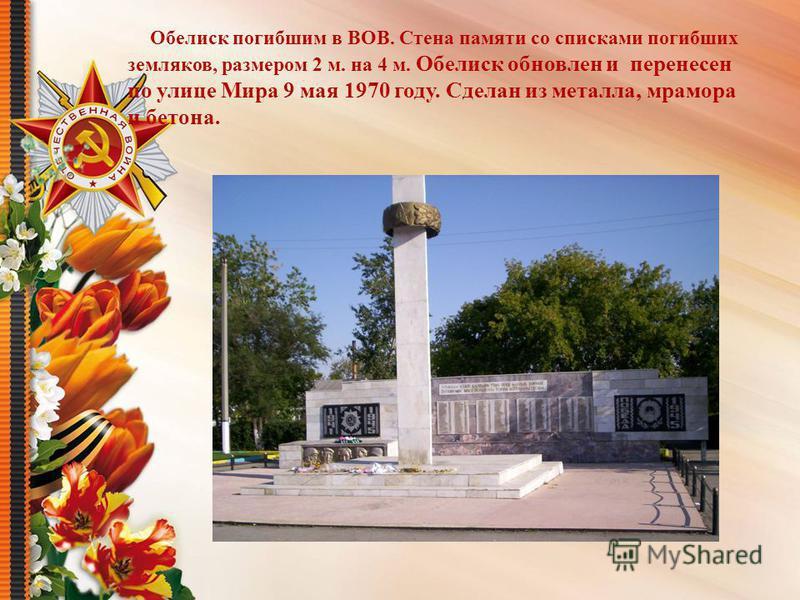 Обелиск погибшим в ВОВ. Стена памяти со списками погибших земляков, размером 2 м. на 4 м. Обелиск обновлен и перенесен по улице Мира 9 мая 1970 году. Сделан из металла, мрамора и бетона.