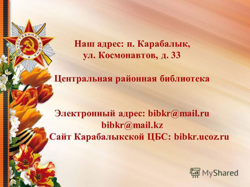 Наш адрес: п. Карабалык, ул. Космонавтов, д. 33 Центральная районная библиотека Электронный адрес: bibkr@mail.ru bibkr@mail.kz Сайт Карабалыкской ЦБС: bibkr.ucoz.ru