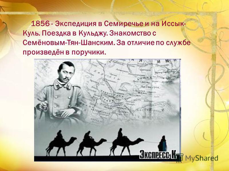 1856 - Экспедиция в Семиречье и на Иссык- Куль. Поездка в Кульджу. Знакомство с Семёновым-Тян-Шанским. За отличие по службе произведён в поручики.