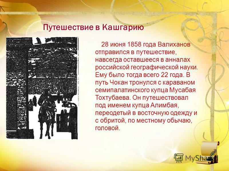 28 июня 1858 года Валиханов отправился в путешествие, навсегда оставшееся в анналах российской географической науки. Ему было тогда всего 22 года. В путь Чокан тронулся с караваном семипалатинского купца Мусабая Тохтубаева. Он путешествовал под имене