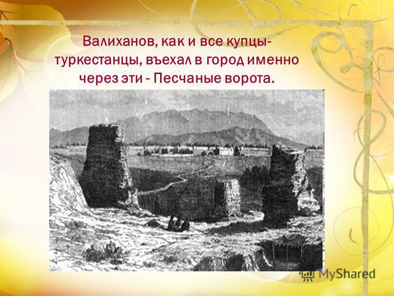 Валиханов, как и все купцы- туркестанцы, въехал в город именно через эти - Песчаные ворота.