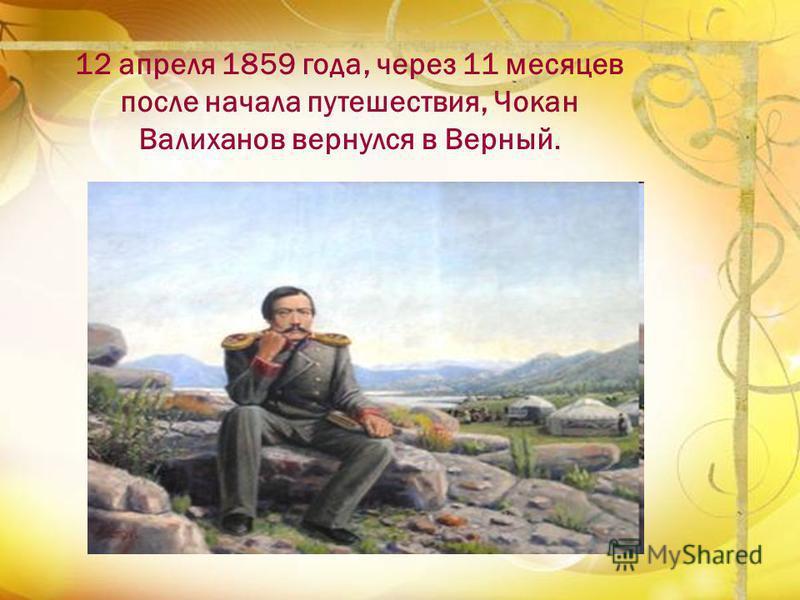 12 апреля 1859 года, через 11 месяцев после начала путешествия, Чокан Валиханов вернулся в Верный.