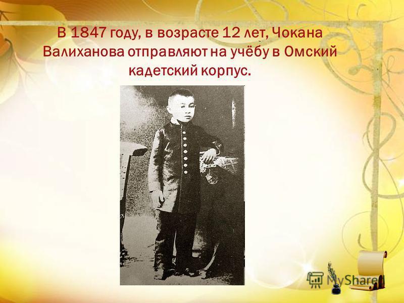 В 1847 году, в возрасте 12 лет, Чокана Валиханова отправляют на учёбу в Омский кадетский корпус.