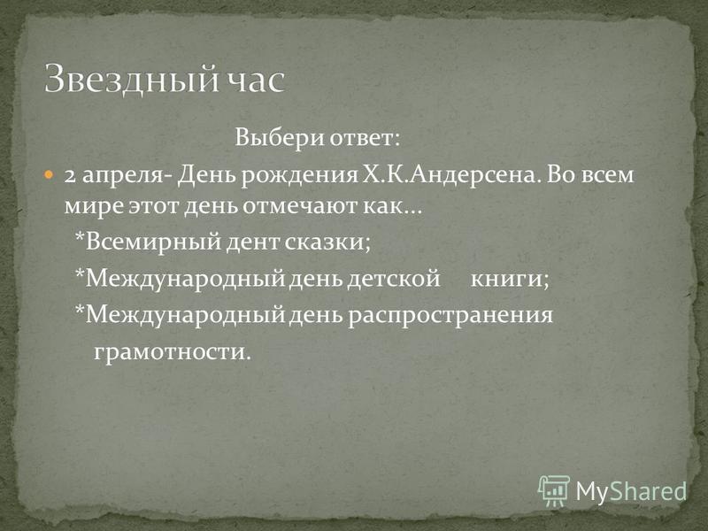 Выбери ответ: 2 апреля- День рождения Х.К.Андерсена. Во всем мире этот день отмечают как... *Всемирный день сказки; *Международный день детской книги; *Международный день распространения грамотности.
