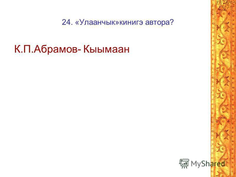 24. «Улаанчык»кинигэ автора? К.П.Абрамов- Кыымаан