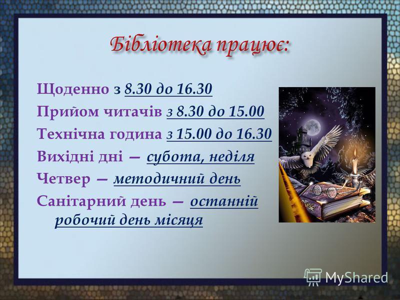 Щоденно з 8.30 до 16.30 Прийом читачів з 8.30 до 15.00 Технічна година з 15.00 до 16.30 Вихідні дні субота, неділя Четвер методичний день Санітарний день останній робочий день місяця
