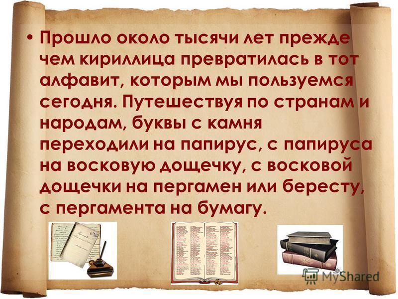 Прошло около тысячи лет прежде чем кириллица превратилась в тот алфавит, которым мы пользуемся сегодня. Путешествуя по странам и народам, буквы с камня переходили на папирус, с папируса на восковую дощечку, с восковой дощечки на пергамен или бересту,