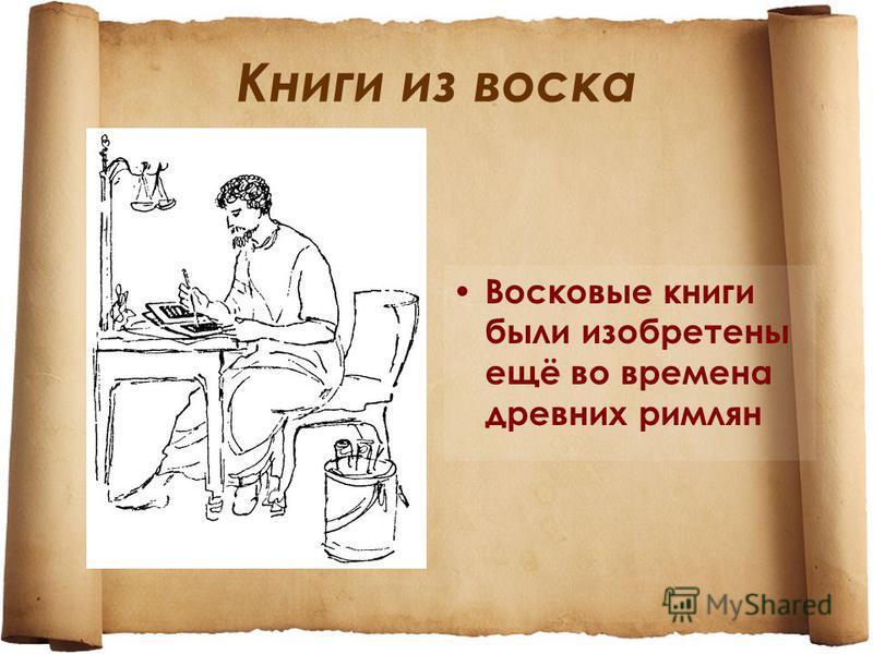 Книги из воска Восковые книги были изобретены ещё во времена древних римлян