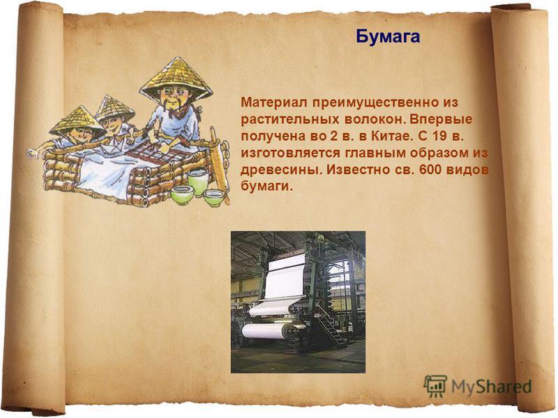Бумага Материал преимущественно из растительных волокон. Впервые получена во 2 в. в Китае. С 19 в. изготовляется главным образом из древесины. Известно св. 600 видов бумаги.