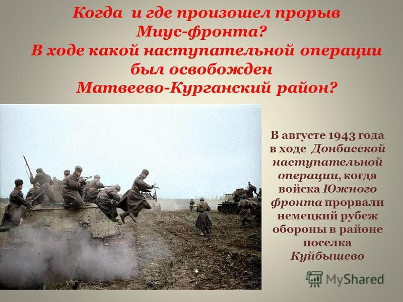 В августе 1943 года в ходе Донбасской наступательной операции, когда войска Южного фронта прорвали немецкий рубеж обороны в районе поселка Куйбышево Когда и где произошел прорыв Миус-фронта? В ходе какой наступательной операции был освобожден Матвеев