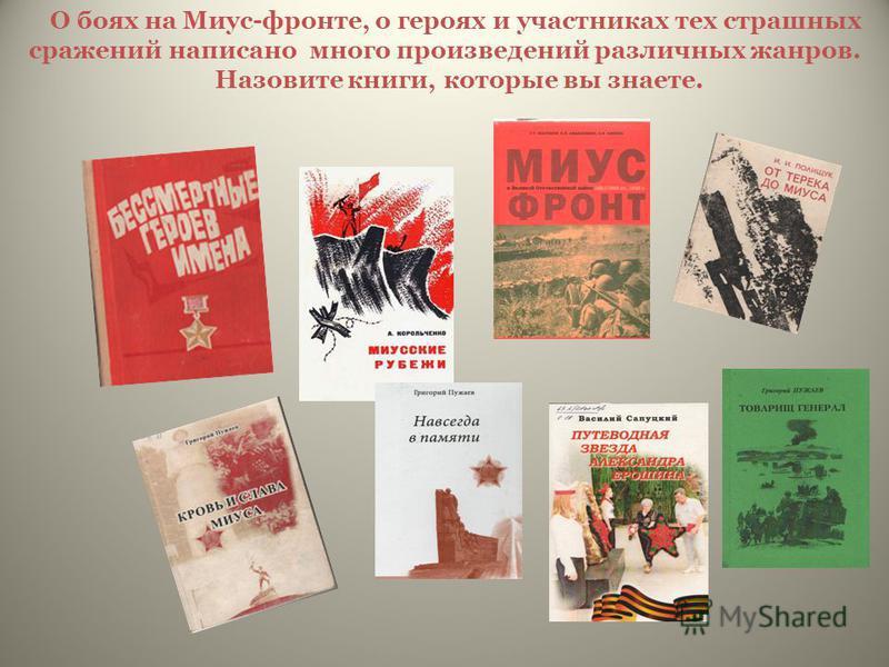 О боях на Миус-фронте, о героях и участниках тех страшных сражений написано много произведений различных жанров. Назовите книги, которые вы знаете.