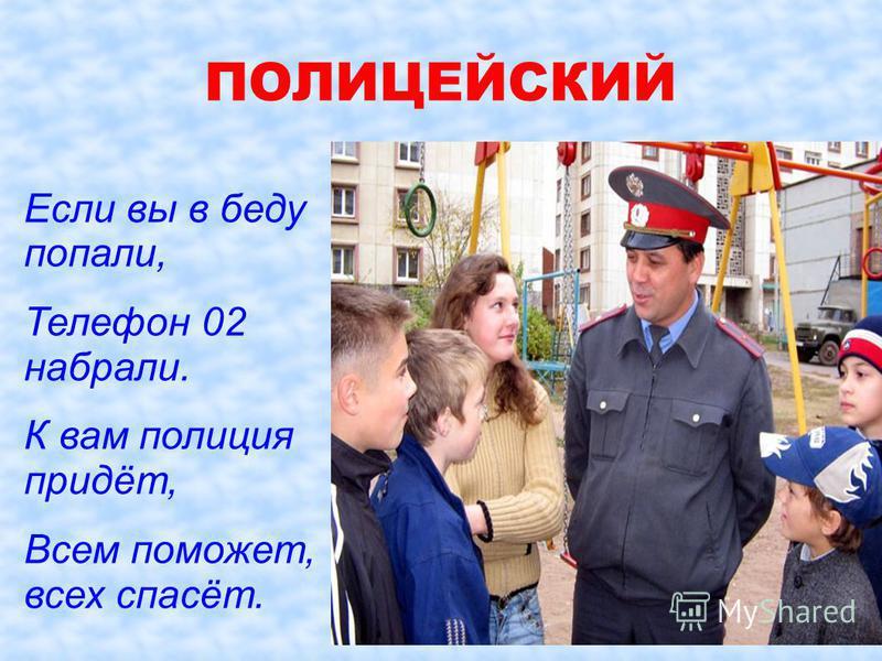 Если вы в беду попали, Телефон 02 набрали. К вам полиция придёт, Всем поможет, всех спасёт. ПОЛИЦЕЙСКИЙ