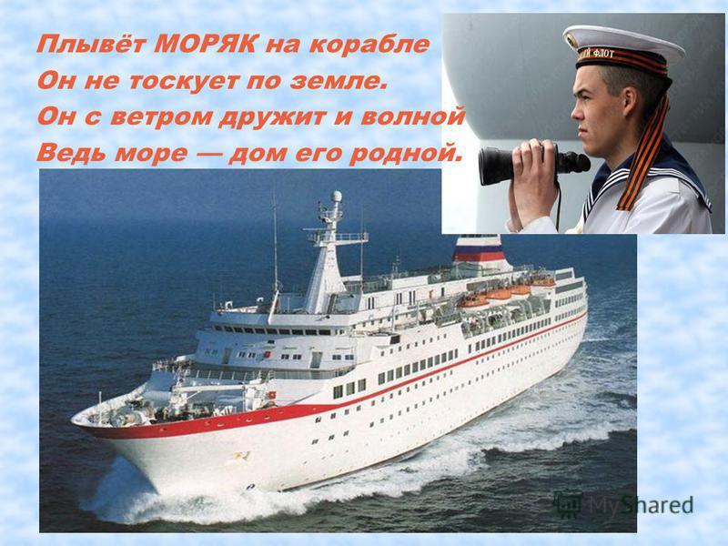 Плывёт МОРЯК на корабле Он не тоскует по земле. Он с ветром дружит и волной Ведь море дом его родной.