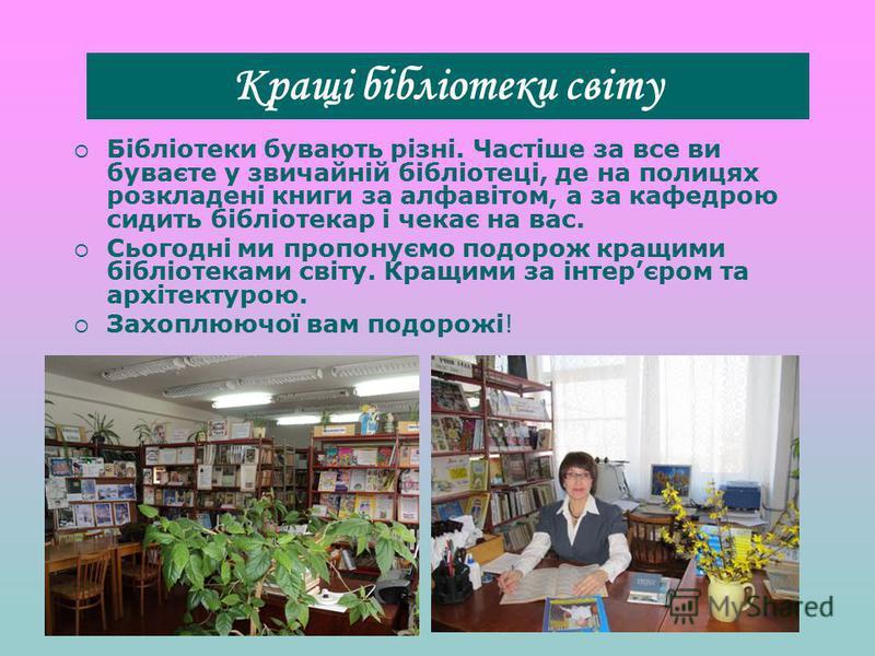 Бібліотеки бувають різні. Частіше за все ви буваєте у звичайній бібліотеці, де на полицях розкладені книги за алфавітом, а за кафедрою сидить бібліотекар і чекає на вас. Сьогодні ми пропонуємо подорож кращими бібліотеками світу. Кращими за інтерєром