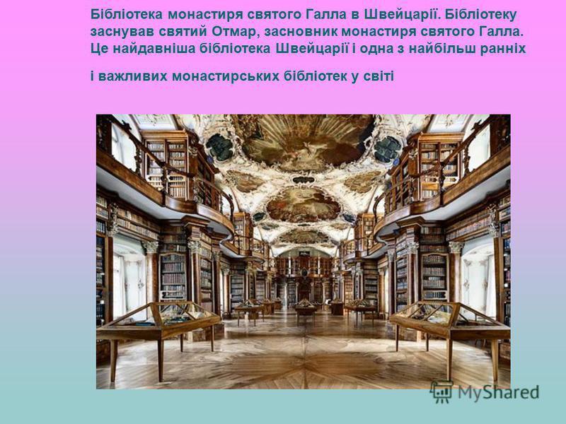Бібліотека монастиря святого Галла в Швейцарії. Бібліотеку заснував святий Отмар, засновник монастиря святого Галла. Це найдавніша бібліотека Швейцарії і одна з найбільш ранніх і важливих монастирських бібліотек у світі