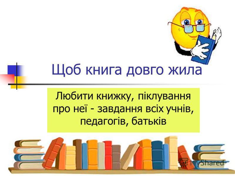 Щоб книга довго жила Любити книжку, піклування про неї - завдання всіх учнів, педагогів, батьків