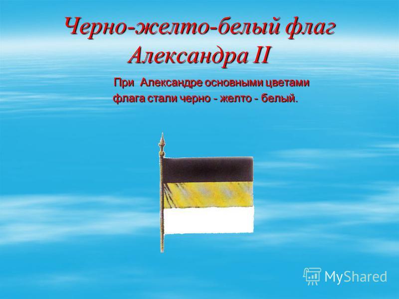 Черно-желто-белый флаг Александра II При Александре основными цветами При Александре основными цветами флага стали черно - желто - белый. флага стали черно - желто - белый.