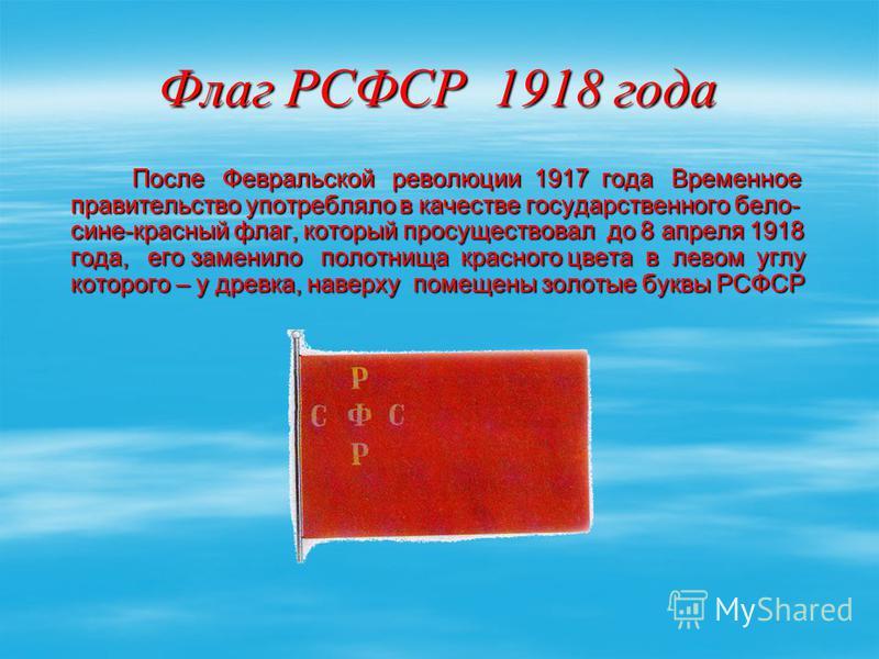 Флаг РСФСР 1918 года После Февральской революции 1917 года Временное правительство употребляло в качестве государственного бело- сине-красный флаг, который просуществовал до 8 апреля 1918 года, его заменило полотнища красного цвета в левом углу котор