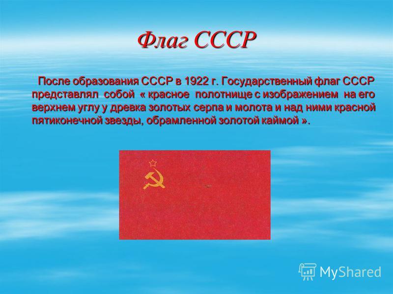 Флаг СССР После образования СССР в 1922 г. Государственный флаг СССР представлял собой « красное полотнище с изображением на его верхнем углу у древка золотых серпа и молота и над ними красной пятиконечной звезды, обрамленной золотой каймой ». После