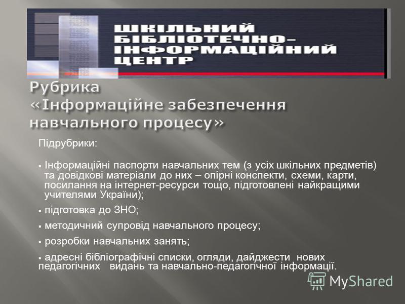Підрубрики: Інформаційні паспорти навчальних тем (з усіх шкільних предметів) та довідкові матеріали до них – опірні конспекти, схеми, карти, посилання на інтернет-ресурси тощо, підготовлені найкращими учителями України); підготовка до ЗНО; методичний