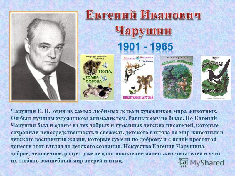 Чарушин Е. И. один из самых любимых детьми художников мира животных. Он был лучшим художником анималистом. Равных ему не было. Но Евгений Чарушин был и одним из тех добрых и гуманных детских писателей, которые сохранили непосредственность и свежесть