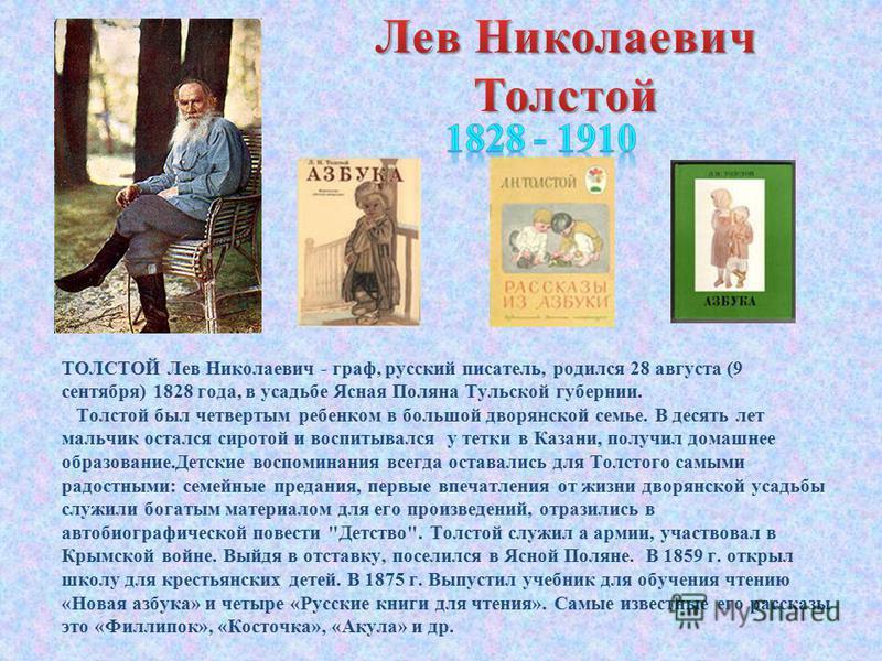 ТОЛСТОЙ Лев Николаевич - граф, русский писатель, родился 28 августа (9 сентября) 1828 года, в усадьбе Ясная Поляна Тульской губернии. Толстой был четвертым ребенком в большой дворянской семье. В десять лет мальчик остался сиротой и воспитывался у тет