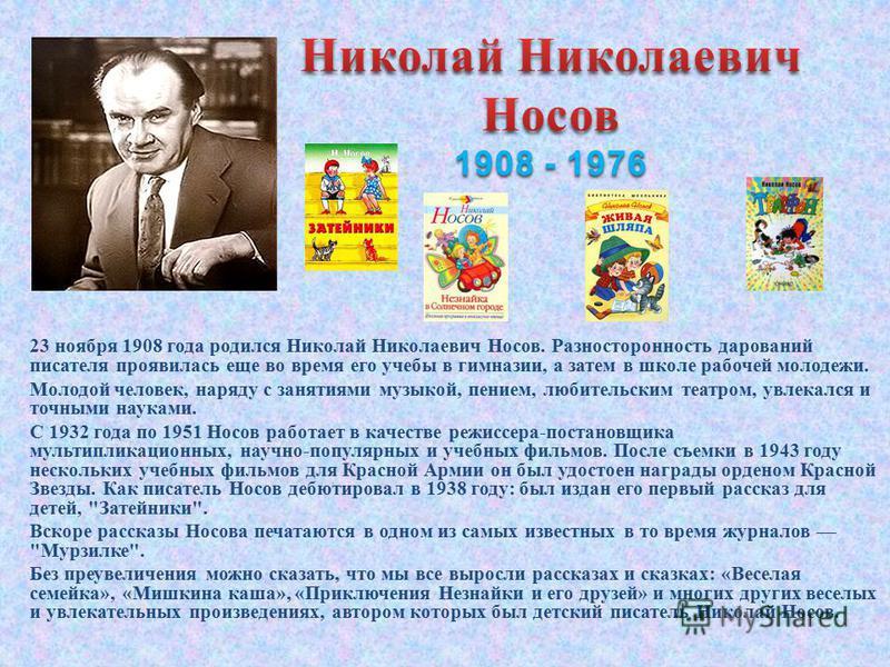 23 ноября 1908 года родился Николай Николаевич Носов. Разносторонность дарований писателя проявилась еще во время его учебы в гимназии, а затем в школе рабочей молодежи. Молодой человек, наряду с занятиями музыкой, пением, любительским театром, увлек