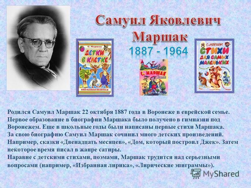 Родился Самуил Маршак 22 октября 1887 года в Воронеже в еврейской семье. Первое образование в биографии Маршака было получено в гимназии под Воронежем. Еще в школьные годы были написаны первые стихи Маршака. За свою биографию Самуил Маршак сочинил мн