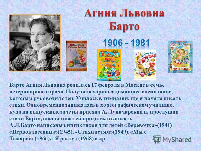 Барто Агния Львовна родилась 17 февраля в Москве в семье ветеринарного врача. Получила хорошее домашнее воспитание, которым руководил отец. Училась в гимназии, где и начала писать стихи. Одновременно занималась в хореографическом училище, куда на вып