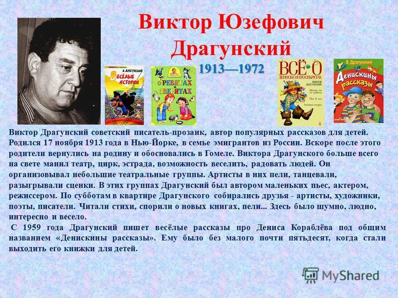Виктор Драгунский советский писатель-прозаик, автор популярных рассказов для детей. Родился 17 ноября 1913 года в Нью-Йорке, в семье эмигрантов из России. Вскоре после этого родители вернулись на родину и обосновались в Гомеле. Виктора Драгунского бо