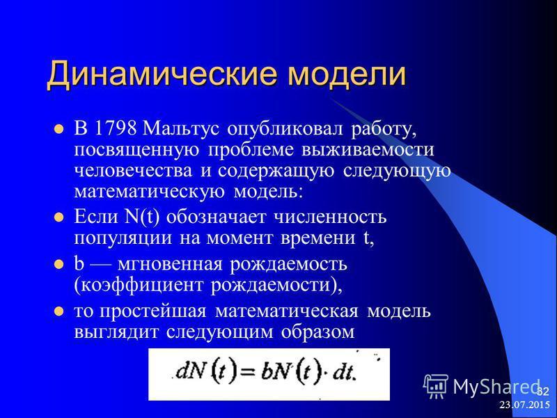 23.07.2015 32 Динамические модели В 1798 Мальтус опубликовал работу, посвященную проблеме выживаемости человечества и содержащую следующую математическую модель: Если N(t) обозначает численность популяции на момент времени t, b мгновенная рождаемость