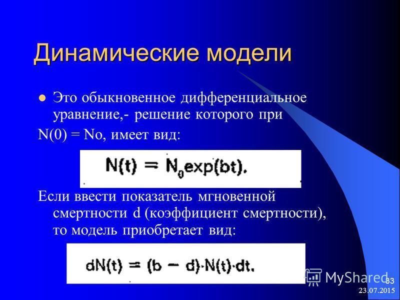 23.07.2015 33 Динамические модели Это обыкновенное дифференциальное уравнение,- решение которого при N(0) = No, имеет вид: Если ввести показатель мгновенной смертности d (коэффициент смертности), то модель приобретает вид: