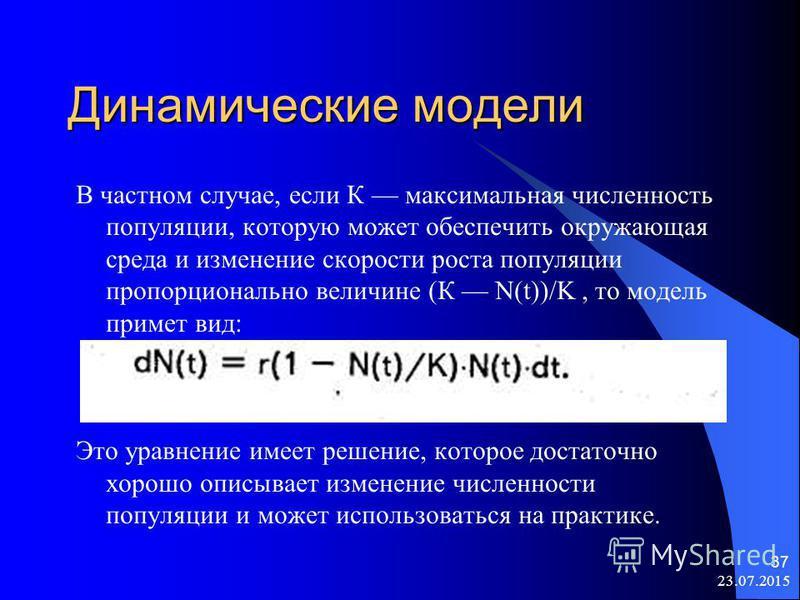 23.07.2015 37 Динамические модели В частном случае, если К максимальная численность популяции, которую может обеспечить окружающая среда и изменение скорости роста популяции пропорционально величине (К N(t))/K, то модель примет вид: Это уравнение име