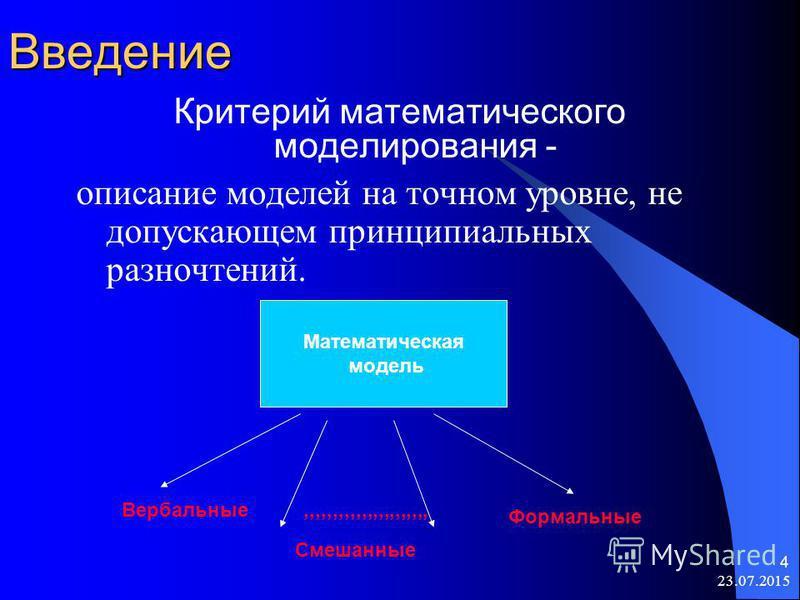 23.07.2015 4Введение Критерий математического моделирования - описание моделей на точном уровне, не допускающем принципиальных разночтений. Математическая модель Вербальные,,,,,,,,,,,,,,,,,,,,,, Формальные Смешанные
