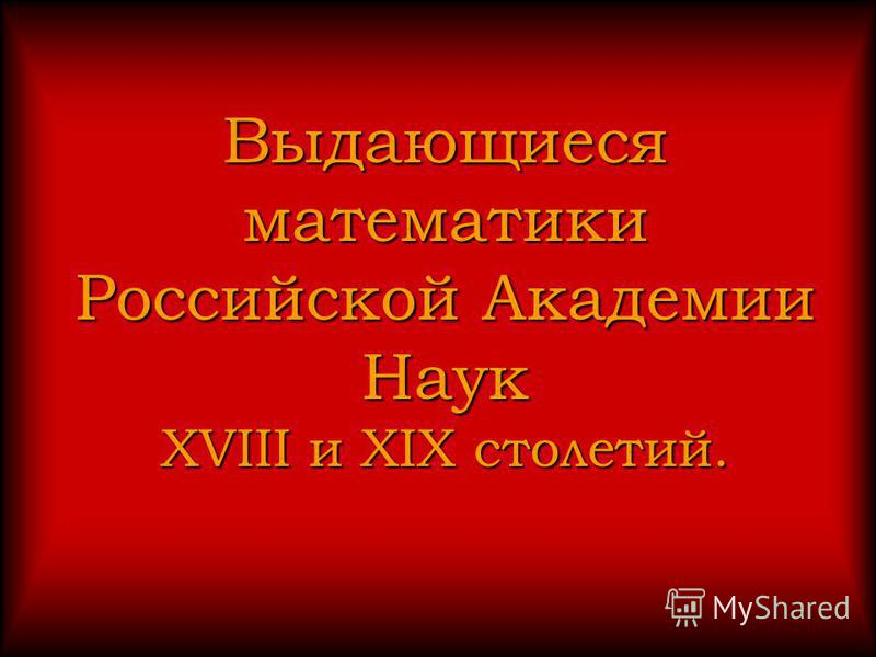 Выдающиеся математики Российской Академии Наук XVIII и XIX столетий.