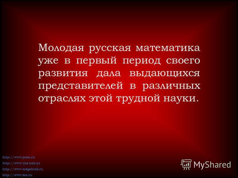 Молодая русская математика уже в первый период своего развития дала выдающихся представителей в различных отраслях этой трудной науки. http://www.pran.ru http://www.che.nsk.su http://www.megabook.ruhttp://www.km.ru
