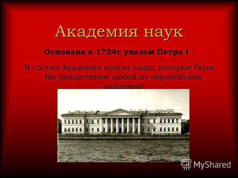 Академия наук Основана в 1724 г указом Петра I. В состав Академии вошли люди, которые были бы украшением любой из европейских академий