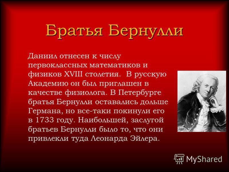 Братья Бернулли Даниил отнесен к числу первоклассных математиков и физиков XVIII столетия. В русскую Академию он был приглашен в качестве физиолога. В Петербурге братья Бернулли оставались дольше Германа, но все-таки покинули его в 1733 году. Наиболь