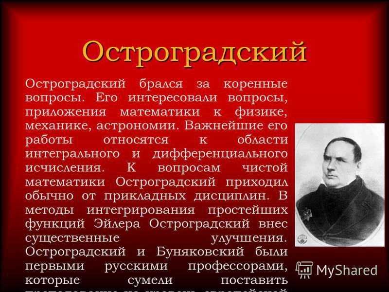 Остроградский Остроградский брался за коренные вопросы. Его интересовали вопросы, приложения математики к физике, механике, астрономии. Важнейшие его работы относятся к области интегрального и дифференциального исчисления. К вопросам чистой математик