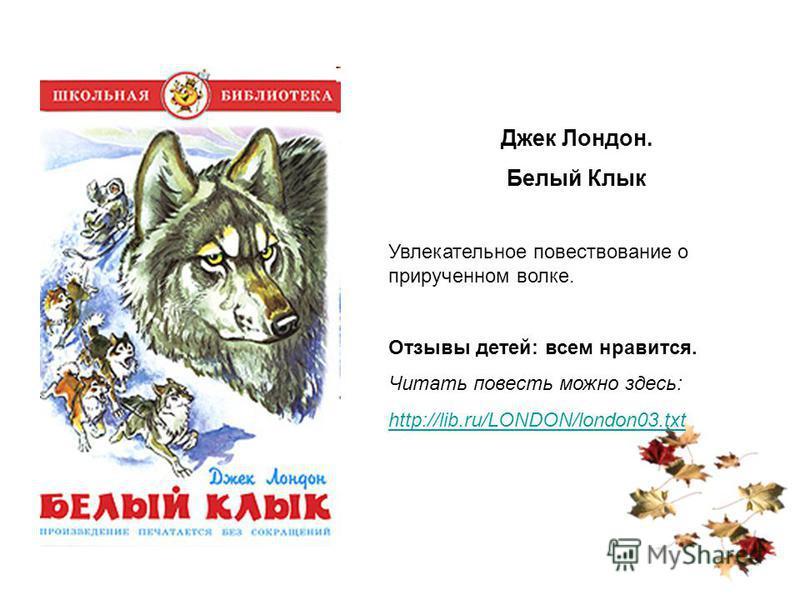 Джек Лондон. Белый Клык Увлекательное повествование о прирученном волке. Отзывы детей: всем нравится. Читать повесть можно здесь: http://lib.ru/LONDON/london03.txt