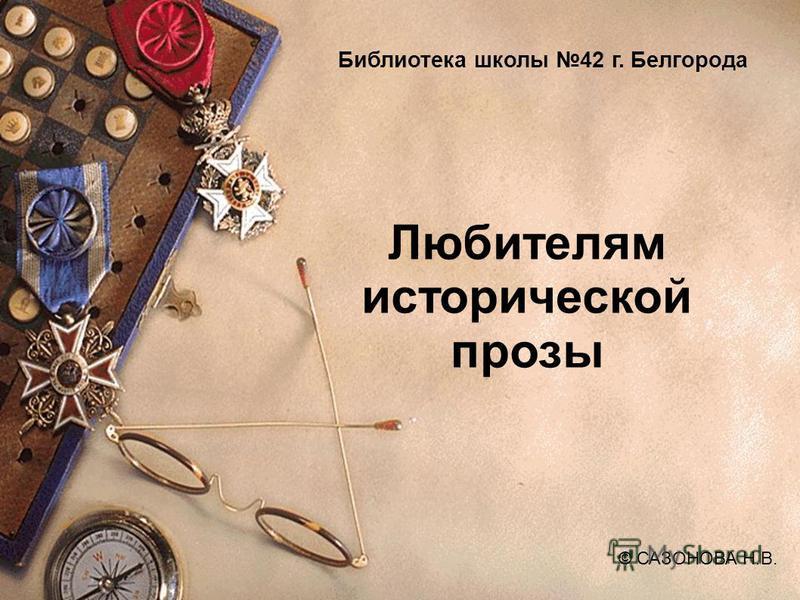 Любителям исторической прозы © САЗОНОВА Н.В. Библиотека школы 42 г. Белгорода ©